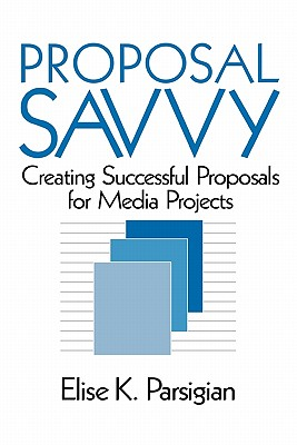 Proposal Savvy: Creating Successful Proposals for Media Projects - Parsigian, Elise K, Dr.