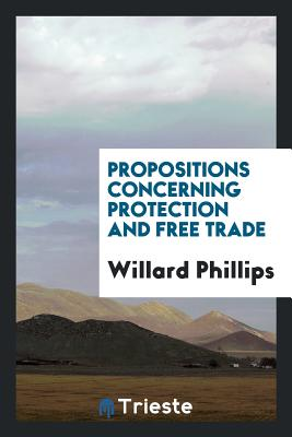 Propositions Concerning Protection and Free Trade - Phillips, Willard
