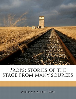 Props; Stories of the Stage from Many Sources - Rose, William Ganson