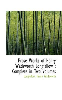 Prose Works of Henry Wadsworth Longfellow: Complete in Two Volumes - Wadsworth, Longfellow Henry