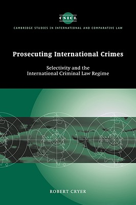 Prosecuting International Crimes: Selectivity and the International Criminal Law Regime - Cryer, Robert