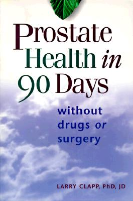 Prostate Health in 90 Days: Without Drugs or Surgery - Clapp, Larry, Ph.D., J.D.