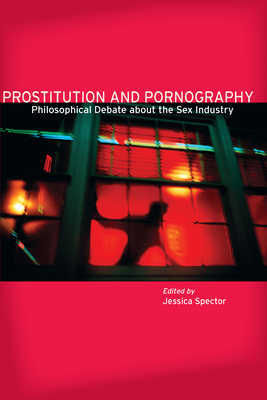 Prostitution and Pornography: Philosophical Debate about the Sex Industry - Spector, Jessica (Editor)