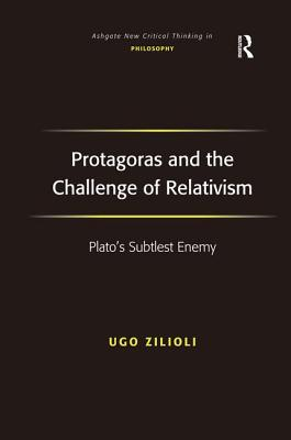 Protagoras and the Challenge of Relativism: Plato's Subtlest Enemy - Zilioli, Ugo