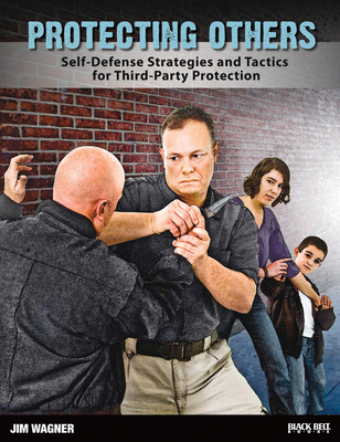 Protecting Others: Self-Defense Strategies and Tactics for Third-Party Protection - Wagner, Jim