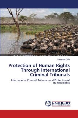 Protection of Human Rights Through International Criminal Tribunals - Gilla, Seleman