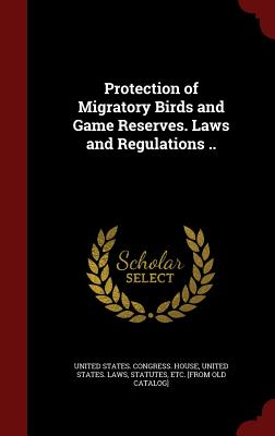 Protection of Migratory Birds and Game Reserves. Laws and Regulations .. - United States Congress House (Creator), and United States Laws & Statutes (Creator)