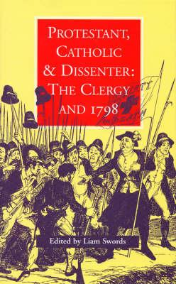 Protestant, Catholic & Dissenter: The Clergy and 1798 - Swords, Liam (Editor)