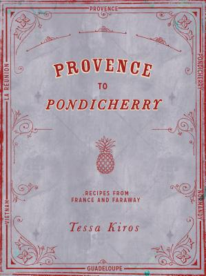 Provence to Pondicherry: Recipes from France and Faraway - Kiros, Tessa