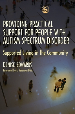 Providing Practical Support for People with Autism Spectrum Disorder: Supported Living in the Community - Edwards, Denise, and Bliss, E Veronica (Foreword by)