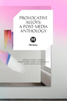 Provocative Alloys: A Post-Media Anthology - Apprich, Clemens, and Berry Slater, Josephine (Editor), and Iles, Anthony (Editor)