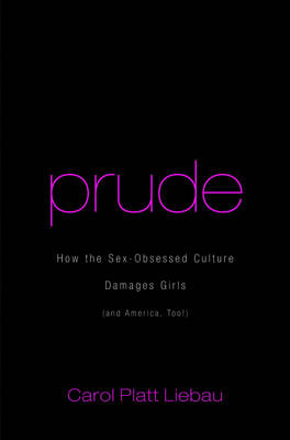 Prude: How the Sex-Obsessed Culture Damages Girls (and America, Too!) - Liebau, Carol Platt