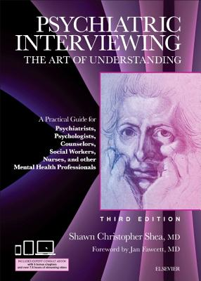 Psychiatric Interviewing: The Art of Understanding: A Practical Guide for Psychiatrists, Psychologists, Counselors, Social Workers, Nurses, and Other Mental Health Professionals, with online video modules - Shea, Shawn Christopher