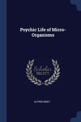 Psychic Life of Micro-Organisms - Binet, Alfred