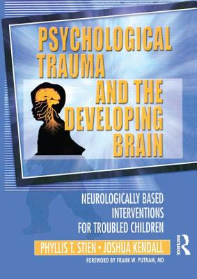 Psychological Trauma and the Developing Brain: Neurologically Based Interventions for Troubled Children - Helmer, Diana Star, and Kendall, Joshua, and Stien, Phyllis T