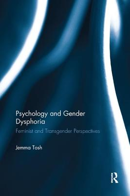 Psychology and Gender Dysphoria: Feminist and Transgender Perspectives - Tosh, Jemma