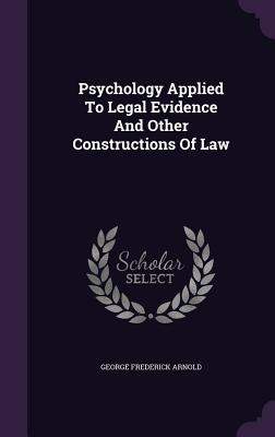 Psychology Applied to Legal Evidence and Other Constructions of Law - Arnold, George Frederick