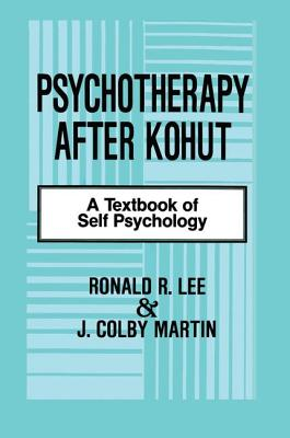 Psychotherapy After Kohut: A Textbook of Self Psychology - Lee, Ronald R., and Martin, J. Colby