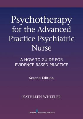 Psychotherapy for the Advanced Practice Psychiatric Nurse, Second Edition: A How-To Guide for Evidence-Based Practice - Wheeler, Kathleen, PhD, Faan (Editor)