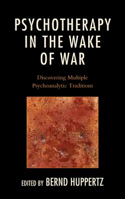 Psychotherapy in the Wake of War: Discovering Multiple Psychoanalytic Traditions - Huppertz, Bernd (Editor), and Wallerstein, Robert S (Contributions by), and Jacobs, Theodore (Contributions by)