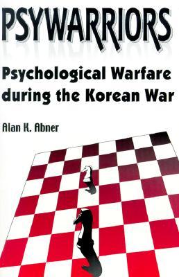 Psywarriors: Psychological Warfare During the Korean War - Abner, Alan K
