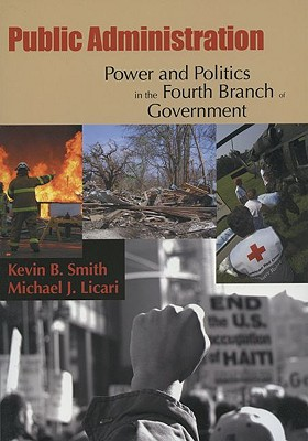 Public Administration: Power and Politics in the Fourth Branch of Government - Smith, Kevin B