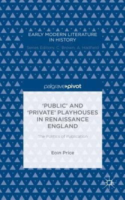'public' and 'private' Playhouses in Renaissance England: The Politics of Publication - Price, Eoin