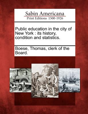Public Education in the City of New York: Its History, Condition and Statistics. - Boese, Thomas Clerk of the Board (Creator)
