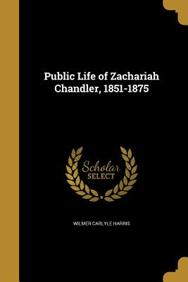 Public Life of Zachariah Chandler, 1851-1875 - Harris, Wilmer Carlyle