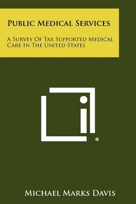Public Medical Services: A Survey of Tax Supported Medical Care in the United States - Davis, Michael Marks, Jr.