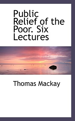 Public Relief of the Poor. Six Lectures - MacKay, Thomas, Mr.