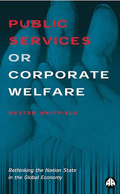 Public Services or Corporate Welfare: Rethinking the Nation State in the Global Economy - Whitfield, Dexter