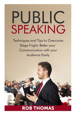 Public Speaking: Techniques and Tips to Overcome Stage Fright - Thomas, Rob