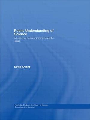 Public Understanding of Science: A History of Communicating Scientific Ideas - Knight, David