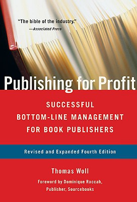 Publishing for Profit: Successful Bottom-Line Management for Book Publishers - Woll, Thomas, and Raccah, Dominique (Foreword by)