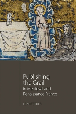 Publishing the Grail in Medieval and Renaissance France - Tether, Leah