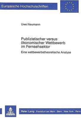 Publizistischer Versus Oekonomischer Wettbewerb Im Fernsehsektor: Eine Wettbewerbstheoretische Analyse - Neumann, Uwe