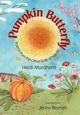 Pumpkin Butterfly: Poems from the Other Side of Nature - Mordhorst, Heidi, and Reynish, Jenny (Illustrator)