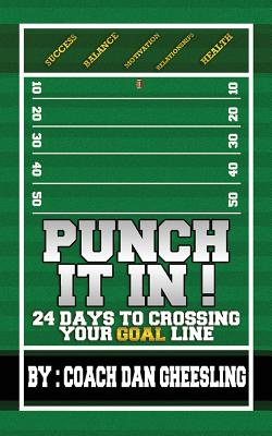 Punch It in: 24 Days to Crossing Your Goal Line - Gheesling, Dan