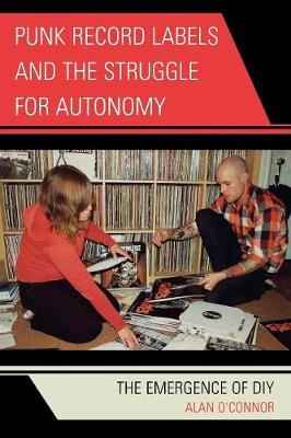 Punk Record Labels and the Struggle for Autonomy: The Emergence of DIY - O'Connor, Alan