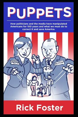 Puppets: How Politicians and the Media Have Manipulated Americans for 100 Years and What We Must Do to Correct It and Save America. - Foster, Rick