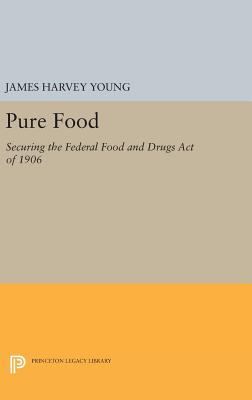 Pure Food: Securing the Federal Food and Drugs Act of 1906 - Young, James Harvey