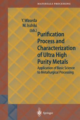 Purification Process and Characterization of Ultra High Purity Metals: Application of Basic Science to Metallurgical Processing - Waseda, Yoshio (Editor)