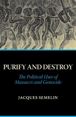 Purify and Destroy: The Political Uses of Massacre and Genocide - Semelin, Jacques