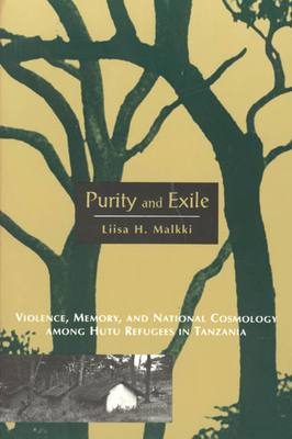 Purity and Exile: Violence, Memory, and National Cosmology Among Hutu Refugees in Tanzania - Malkki, Liisa H