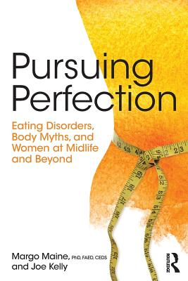 Pursuing Perfection: Eating Disorders, Body Myths, and Women at Midlife and Beyond - Maine, Margo, and Kelly, Joe