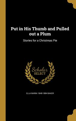 Put in His Thumb and Pulled Out a Plum: Stories for a Christmas Pie - Baker, Ella Maria 1848-1884