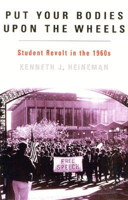 Put Your Bodies Upon the Wheels: Student Revolt in the 1960s - Heineman, Kenneth J
