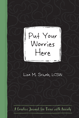 Put Your Worries Here: A Creative Journal for Teens with Anxiety - Schab, Lisa M, Lcsw