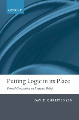 Putting Logic in Its Place: Formal Constraints on Rational Belief - Christensen, David